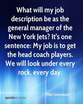 Mike Tannenbaum  - What will my job description be as the general manager of the New York Jets? It's one sentence: My job is to get the head coach players. We will look under every rock, every day.