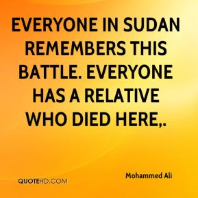 Everyone in Sudan remembers this battle. Everyone has a relative who died here.