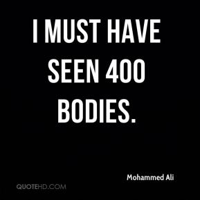 Mohammed Ali  - I must have seen 400 bodies.