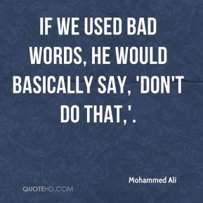 If we used bad words, he would basically say, 'Don't do that,'.