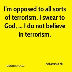 Mohammed Ali  - I'm opposed to all sorts of terrorism, I swear to God, ... I do not believe in terrorism.