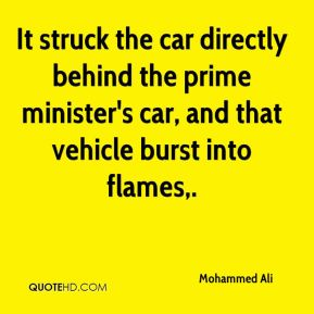 Mohammed Ali  - It struck the car directly behind the prime minister's car, and that vehicle burst into flames.