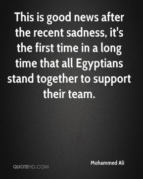 This is good news after the recent sadness, it's the first time in a long time that all Egyptians stand together to support their team.