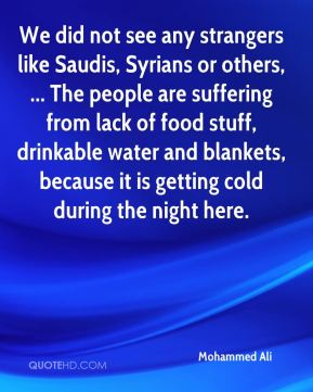 We did not see any strangers like Saudis, Syrians or others, ... The people are suffering from lack of food stuff, drinkable water and blankets, because it is getting cold during the night here.