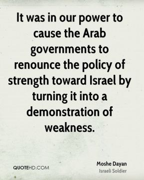 It was in our power to cause the Arab governments to renounce the policy of strength toward Israel by turning it into a demonstration of weakness.