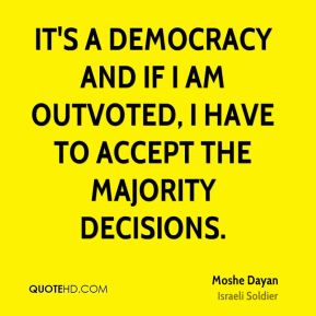 Moshe Dayan - It's a democracy and if I am outvoted, I have to accept the majority decisions.