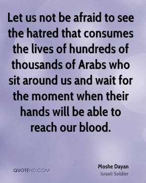 Moshe Dayan - Let us not be afraid to see the hatred that consumes the lives of hundreds of thousands of Arabs who sit around us and wait for the moment when their hands will be able to reach our blood.