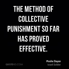 Moshe Dayan - The method of collective punishment so far has proved effective.