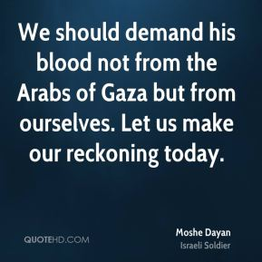Moshe Dayan - We should demand his blood not from the Arabs of Gaza but from ourselves. Let us make our reckoning today.