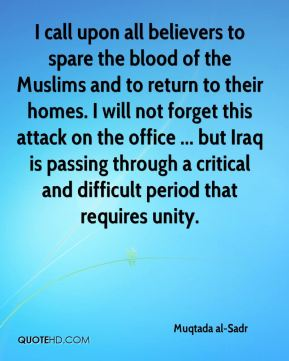 Muqtada al-Sadr  - I call upon all believers to spare the blood of the Muslims and to return to their homes. I will not forget this attack on the office ... but Iraq is passing through a critical and difficult period that requires unity.