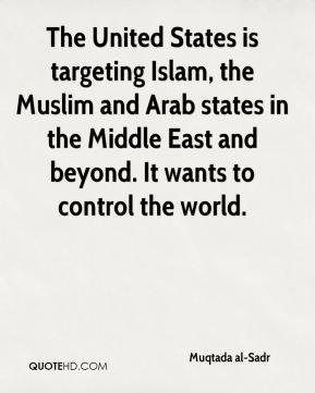 The United States is targeting Islam, the Muslim and Arab states in the Middle East and beyond. It wants to control the world.