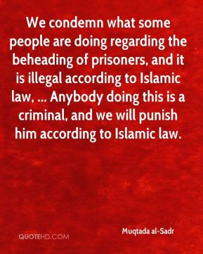 We condemn what some people are doing regarding the beheading of prisoners, and it is illegal according to Islamic law, ... Anybody doing this is a criminal, and we will punish him according to Islamic law.
