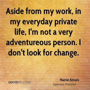 Namie Amuro - Aside from my work, in my everyday private life, I'm not a very adventureous person. I don't look for change.