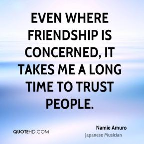 Namie Amuro - Even where friendship is concerned, it takes me a long time to trust people.