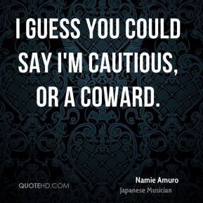 Namie Amuro - I guess you could say I'm cautious, or a coward.