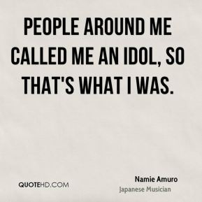 Namie Amuro - People around me called me an idol, so that's what I was.