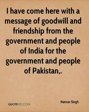 Natwar Singh  - I have come here with a message of goodwill and friendship from the government and people of India for the government and people of Pakistan.