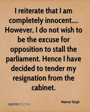 Natwar Singh  - I reiterate that I am completely innocent.... However, I do not wish to be the excuse for opposition to stall the parliament. Hence I have decided to tender my resignation from the cabinet.