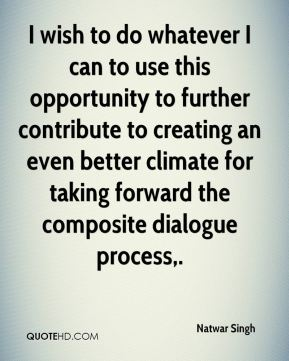 I wish to do whatever I can to use this opportunity to further contribute to creating an even better climate for taking forward the composite dialogue process.