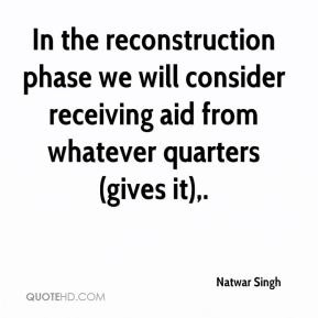 In the reconstruction phase we will consider receiving aid from whatever quarters (gives it).