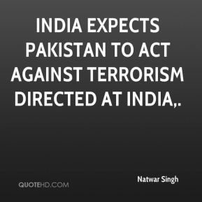 Natwar Singh  - India expects Pakistan to act against terrorism directed at India.