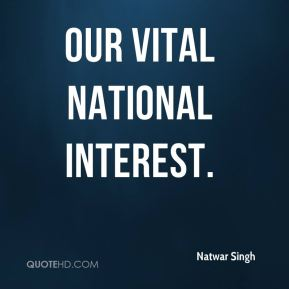 Natwar Singh  - our vital national interest.