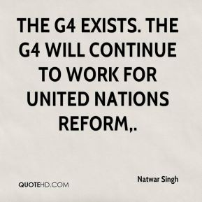 Natwar Singh  - The G4 exists. The G4 will continue to work for United Nations reform.