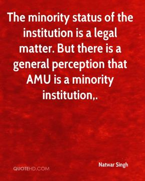 The minority status of the institution is a legal matter. But there is a general perception that AMU is a minority institution.