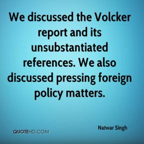We discussed the Volcker report and its unsubstantiated references. We also discussed pressing foreign policy matters.