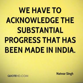 Natwar Singh  - We have to acknowledge the substantial progress that has been made in India.