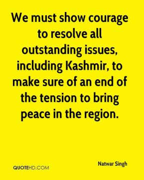 We must show courage to resolve all outstanding issues, including Kashmir, to make sure of an end of the tension to bring peace in the region.