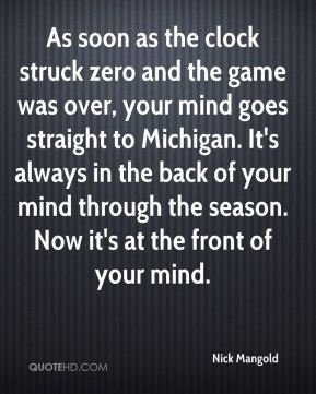 Nick Mangold  - As soon as the clock struck zero and the game was over, your mind goes straight to Michigan. It's always in the back of your mind through the season. Now it's at the front of your mind.