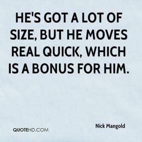 Nick Mangold  - He's got a lot of size, but he moves real quick, which is a bonus for him.