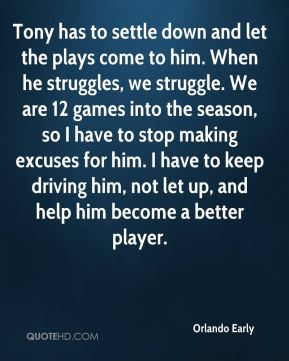 Orlando Early  - Tony has to settle down and let the plays come to him. When he struggles, we struggle. We are 12 games into the season, so I have to stop making excuses for him. I have to keep driving him, not let up, and help him become a better player.