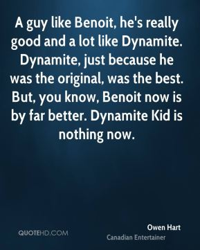 A guy like Benoit, he's really good and a lot like Dynamite. Dynamite, just because he was the original, was the best. But, you know, Benoit now is by far better. Dynamite Kid is nothing now.