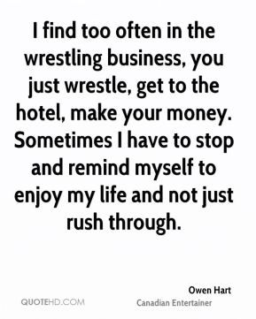 I find too often in the wrestling business, you just wrestle, get to the hotel, make your money. Sometimes I have to stop and remind myself to enjoy my life and not just rush through.