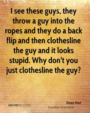 I see these guys, they throw a guy into the ropes and they do a back flip and then clothesline the guy and it looks stupid. Why don't you just clothesline the guy?