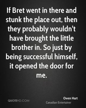 If Bret went in there and stunk the place out, then they probably wouldn't have brought the little brother in. So just by being successful himself, it opened the door for me.