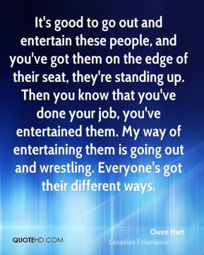 It's good to go out and entertain these people, and you've got them on the edge of their seat, they're standing up. Then you know that you've done your job, you've entertained them. My way of entertaining them is going out and wrestling. Everyone's got their different ways.