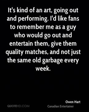 Owen Hart - It's kind of an art, going out and performing. I'd like fans to remember me as a guy who would go out and entertain them, give them quality matches, and not just the same old garbage every week.