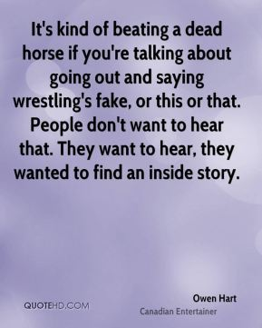 It's kind of beating a dead horse if you're talking about going out and saying wrestling's fake, or this or that. People don't want to hear that. They want to hear, they wanted to find an inside story.