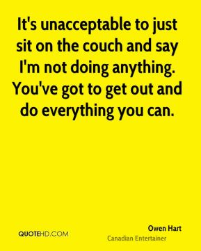 Owen Hart - It's unacceptable to just sit on the couch and say I'm not doing anything. You've got to get out and do everything you can.