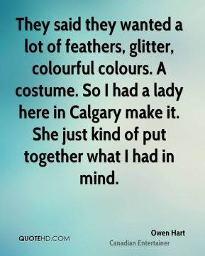 Owen Hart - They said they wanted a lot of feathers, glitter, colourful colours. A costume. So I had a lady here in Calgary make it. She just kind of put together what I had in mind.