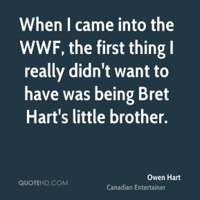 When I came into the WWF, the first thing I really didn't want to have was being Bret Hart's little brother.
