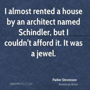 Parker Stevenson - I almost rented a house by an architect named Schindler, but I couldn't afford it. It was a jewel.