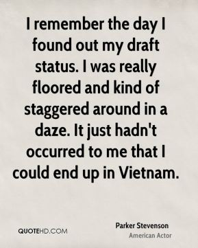 Parker Stevenson - I remember the day I found out my draft status. I was really floored and kind of staggered around in a daze. It just hadn't occurred to me that I could end up in Vietnam.