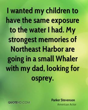 Parker Stevenson - I wanted my children to have the same exposure to the water I had. My strongest memories of Northeast Harbor are going in a small Whaler with my dad, looking for osprey.