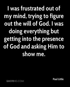 I was frustrated out of my mind, trying to figure out the will of God. I was doing everything but getting into the presence of God and asking Him to show me.