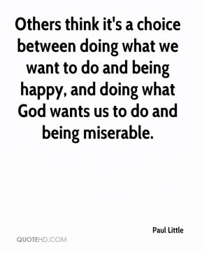 Others think it's a choice between doing what we want to do and being happy, and doing what God wants us to do and being miserable.