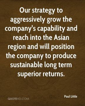 Our strategy to aggressively grow the company's capability and reach into the Asian region and will position the company to produce sustainable long term superior returns.